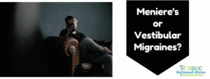 Meniere's or Vestibular Migraines